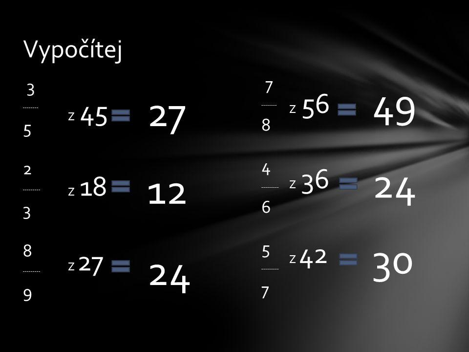 3 -------- 5 2 --------- 3 8 --------- 9 Vypočítej 7 -------- 8 4 --------- 6 5 --------- 7 Z 45 Z 18 Z 27 Z 56 Z 36 Z 42 27 12 24 49 24 30
