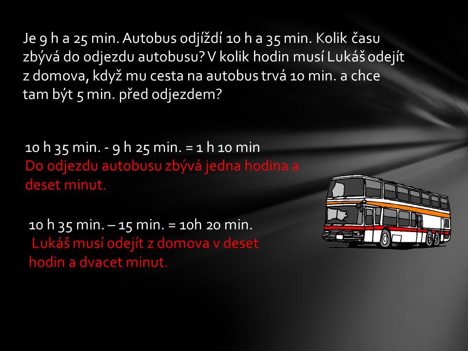 Je 9 h a 25 min. Autobus odjíždí 10 h a 35 min. Kolik času zbývá do odjezdu autobusu.