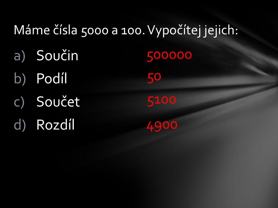 a)Součin b)Podíl c)Součet d)Rozdíl Máme čísla 5000 a 100. Vypočítej jejich: 500000 50 5100 4900