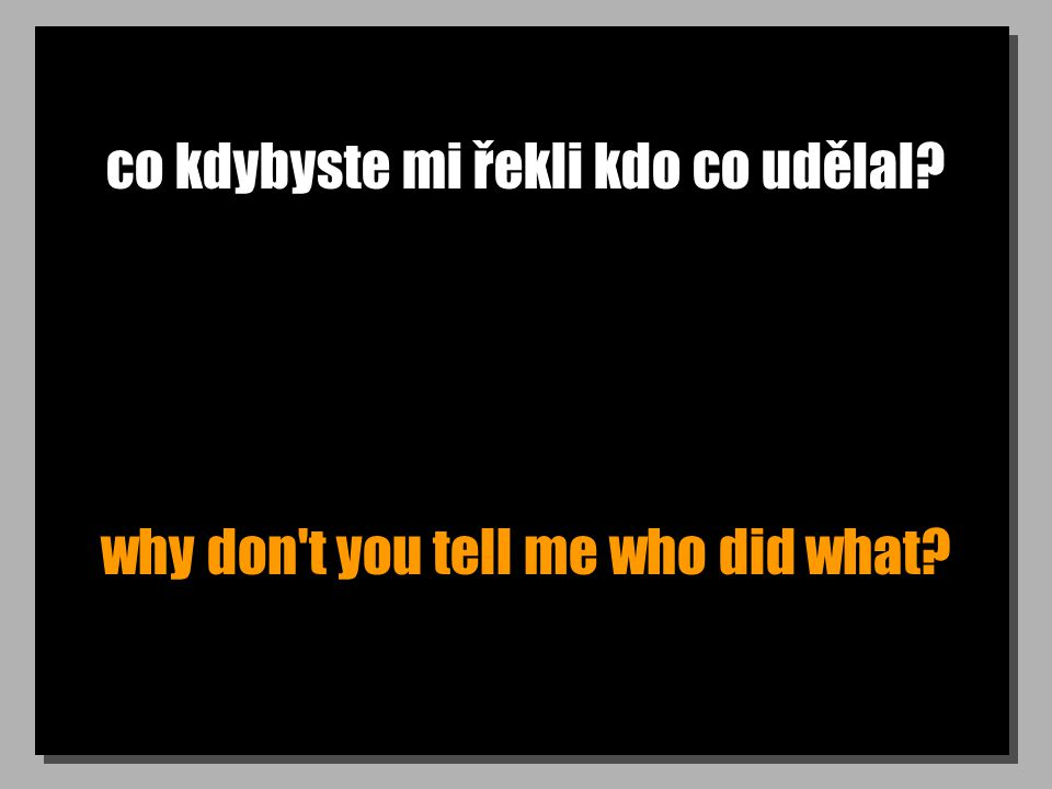co kdybyste mi řekli kdo co udělal? why don't you tell me who did what?
