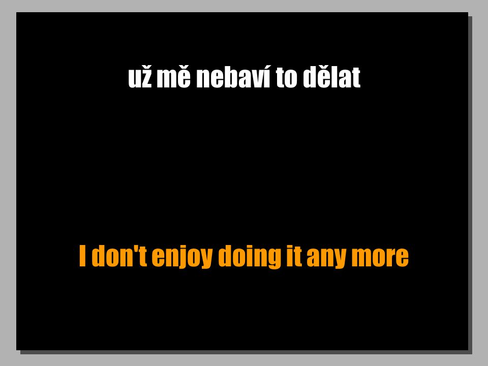 už mě nebaví to dělat I don't enjoy doing it any more