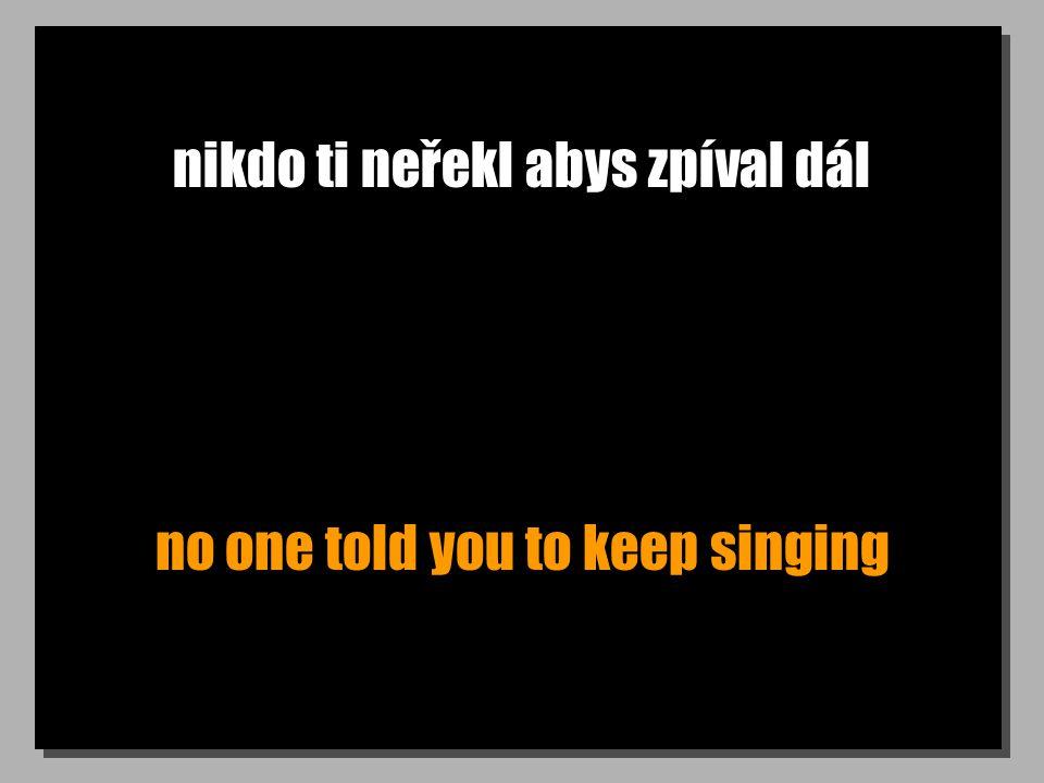 nikdo ti neřekl abys zpíval dál no one told you to keep singing