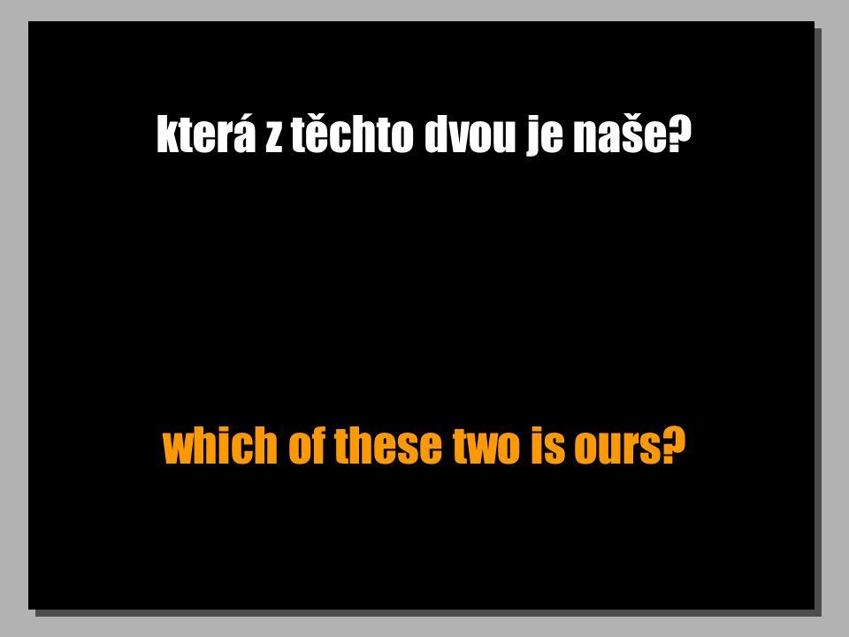 která z těchto dvou je naše? which of these two is ours?