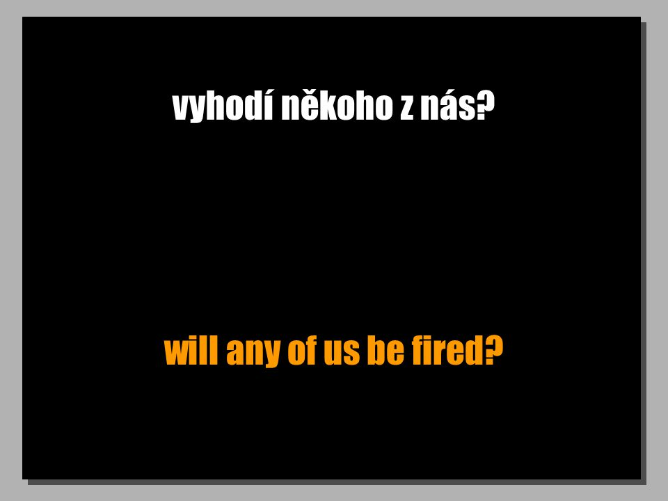 vyhodí někoho z nás? will any of us be fired?