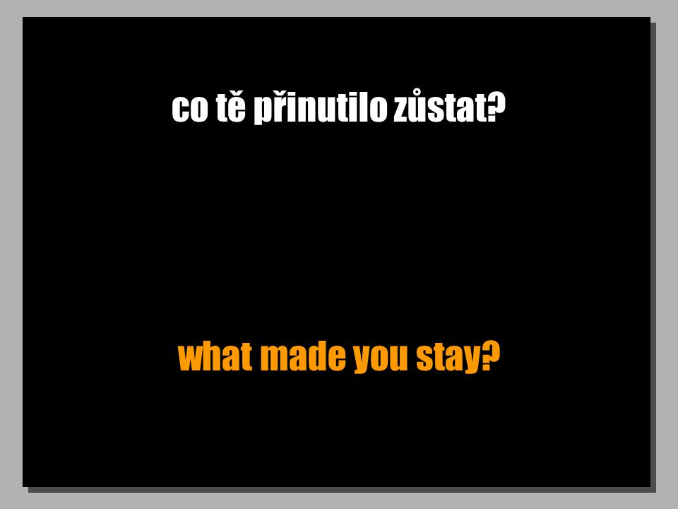 co tě přinutilo zůstat what made you stay