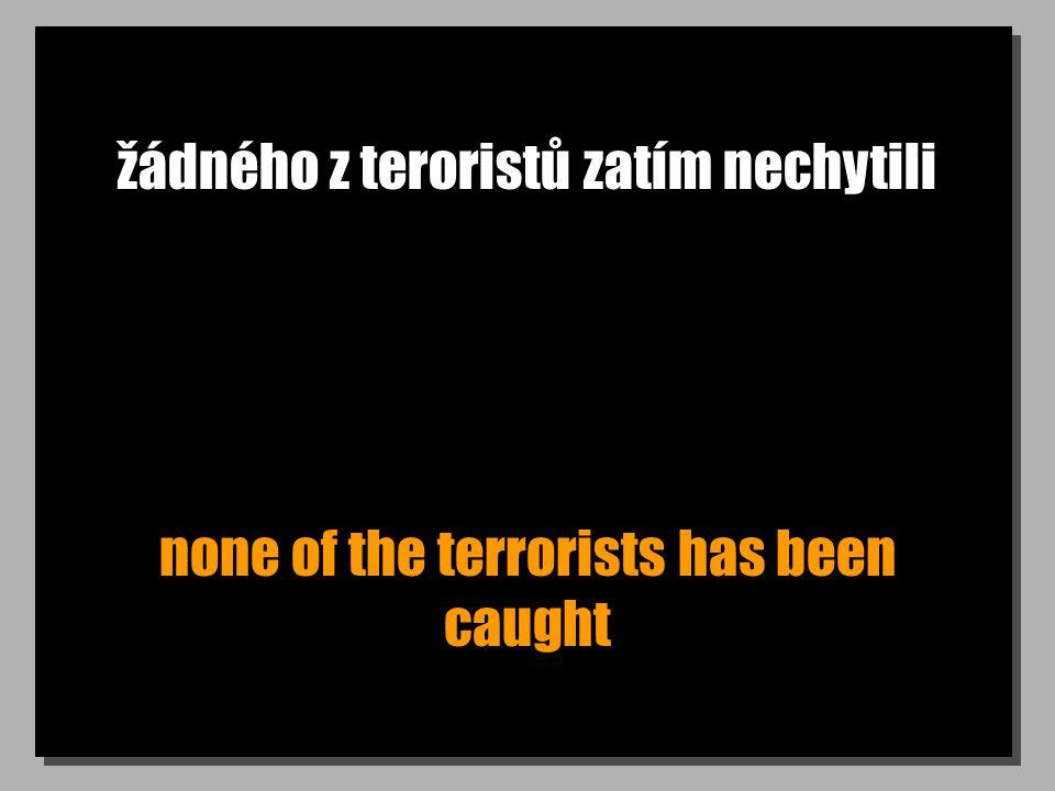 žádného z teroristů zatím nechytili none of the terrorists has been caught