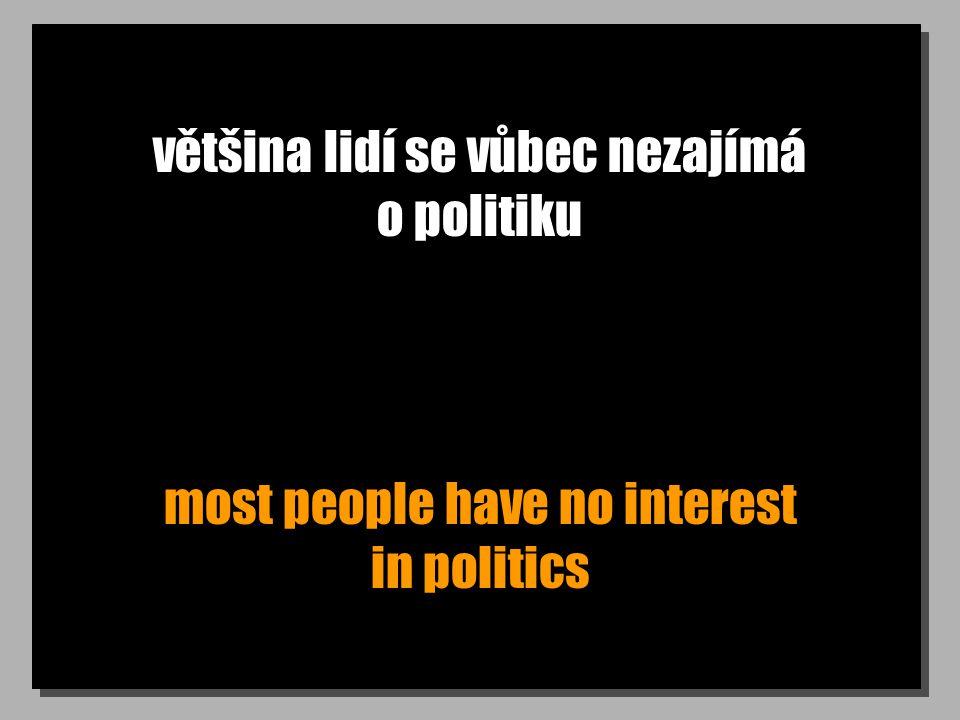 většina lidí se vůbec nezajímá o politiku most people have no interest in politics