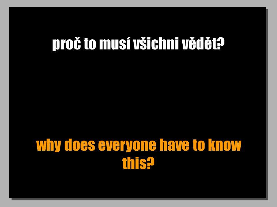 proč to musí všichni vědět? why does everyone have to know this?