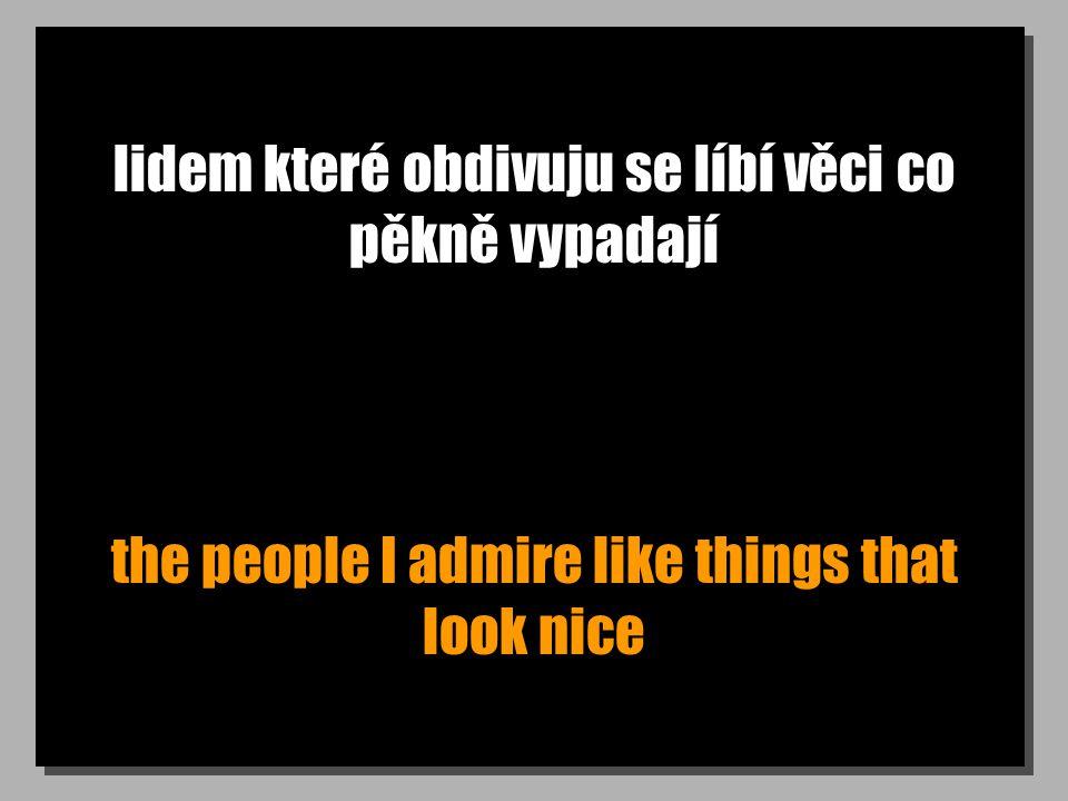 lidem které obdivuju se líbí věci co pěkně vypadají the people I admire like things that look nice