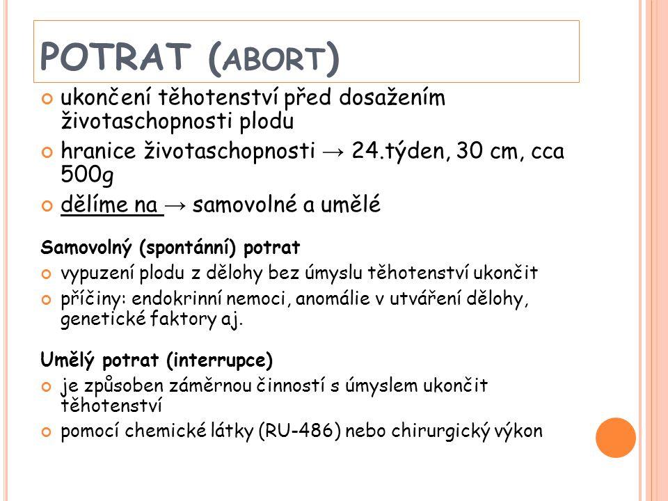 POTRAT ( ABORT ) ukončení těhotenství před dosažením životaschopnosti plodu hranice životaschopnosti → 24.týden, 30 cm, cca 500g dělíme na → samovolné