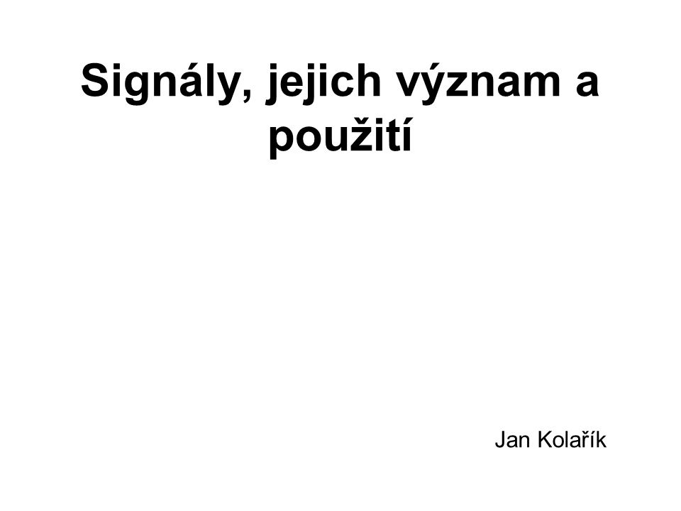 Signály, jejich význam a použití Jan Kolařík