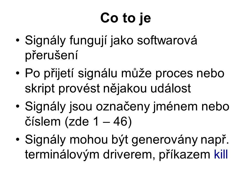Co to je Signály fungují jako softwarová přerušení Po přijetí signálu může proces nebo skript provést nějakou událost Signály jsou označeny jménem nebo číslem (zde 1 – 46) Signály mohou být generovány např.