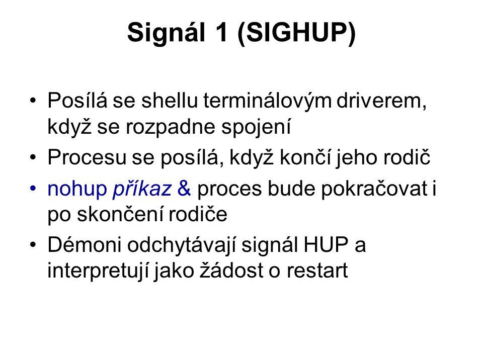 Signál 1 (SIGHUP) Posílá se shellu terminálovým driverem, když se rozpadne spojení Procesu se posílá, když končí jeho rodič nohup příkaz & proces bude pokračovat i po skončení rodiče Démoni odchytávají signál HUP a interpretují jako žádost o restart