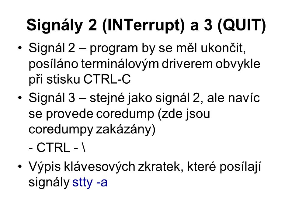Signály 2 (INTerrupt) a 3 (QUIT) Signál 2 – program by se měl ukončit, posíláno terminálovým driverem obvykle při stisku CTRL-C Signál 3 – stejné jako signál 2, ale navíc se provede coredump (zde jsou coredumpy zakázány) - CTRL - \ Výpis klávesových zkratek, které posílají signály stty -a