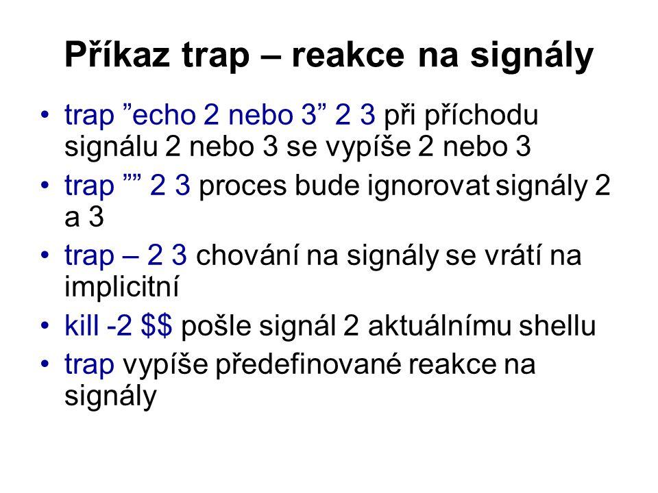 Příkaz trap – reakce na signály trap echo 2 nebo 3 2 3 při příchodu signálu 2 nebo 3 se vypíše 2 nebo 3 trap 2 3 proces bude ignorovat signály 2 a 3 trap – 2 3 chování na signály se vrátí na implicitní kill -2 $$ pošle signál 2 aktuálnímu shellu trap vypíše předefinované reakce na signály