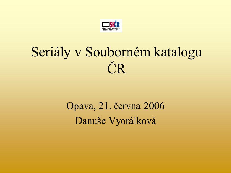 Seriály v Souborném katalogu ČR Opava, 21. června 2006 Danuše Vyorálková