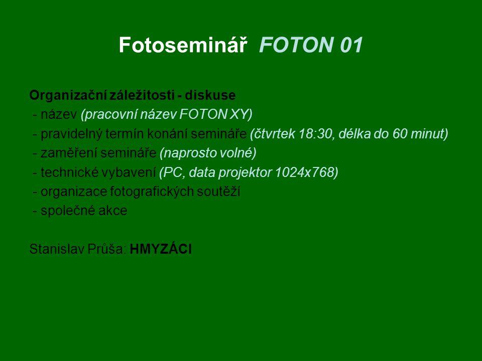 Fotoseminář FOTON 01 Organizační záležitosti - diskuse - název (pracovní název FOTON XY) - pravidelný termín konání semináře (čtvrtek 18:30, délka do 60 minut) - zaměření semináře (naprosto volné) - technické vybavení (PC, data projektor 1024x768) - organizace fotografických soutěží - společné akce Stanislav Průša: HMYZÁCI