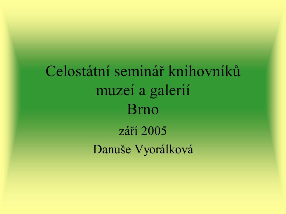 Celostátní seminář knihovníků muzeí a galerií Brno září 2005 Danuše Vyorálková