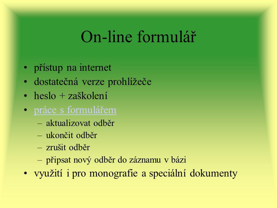 On-line formulář přístup na internet dostatečná verze prohlížeče heslo + zaškolení práce s formulářem –aktualizovat odběr –ukončit odběr –zrušit odběr –připsat nový odběr do záznamu v bázi využití i pro monografie a speciální dokumenty