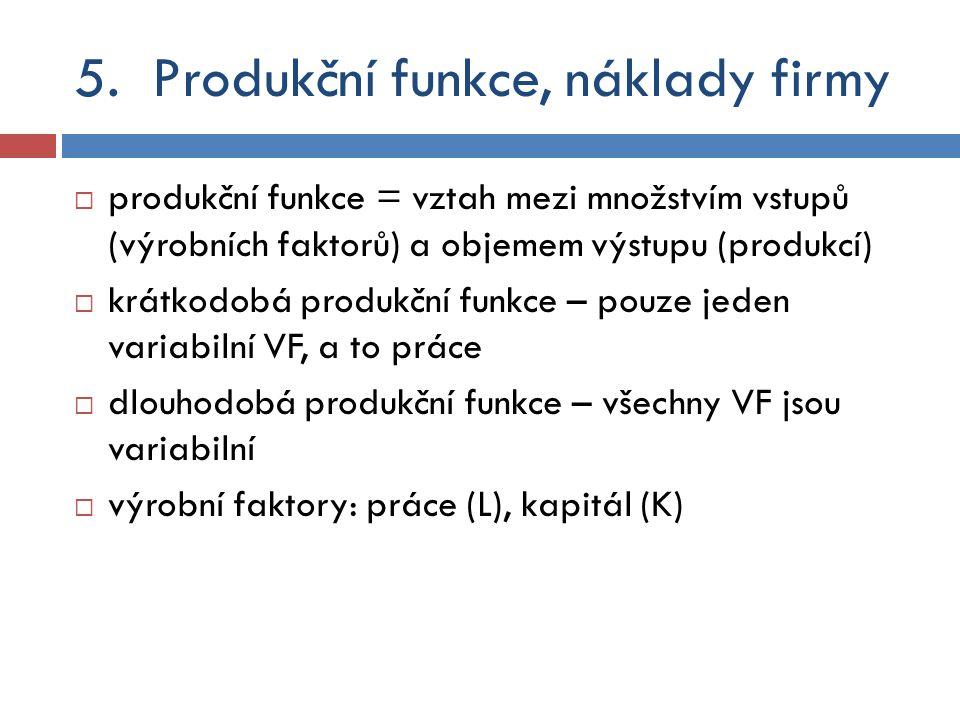 5.Produkční funkce, náklady firmy  produkční funkce = vztah mezi množstvím vstupů (výrobních faktorů) a objemem výstupu (produkcí)  krátkodobá produ