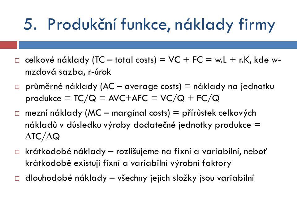  celkové náklady (TC – total costs) = VC + FC = w.L + r.K, kde w- mzdová sazba, r-úrok  průměrné náklady (AC – average costs) = náklady na jednotku