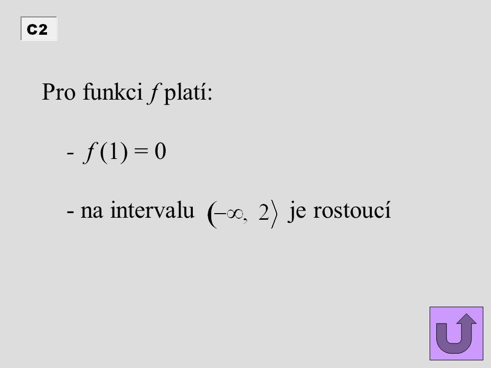 Pro funkci f platí: - f (1) = 0 - na intervalu je rostoucí