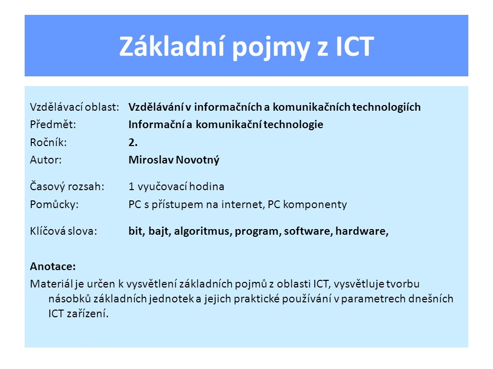 Základní pojmy z ICT Základní jednotka informace, nabývá pouze 2 stavů: V elektrických zapojeních:on x off V matematice (přeneseně v ICT):1 x 0 V mluvené řeči:ano x ne 1.Bit
