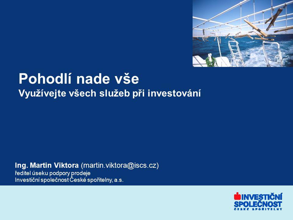 Pohodlí nade vše Využívejte všech služeb při investování Ing. Martin Viktora (martin.viktora@iscs.cz) ředitel úseku podpory prodeje Investiční společn