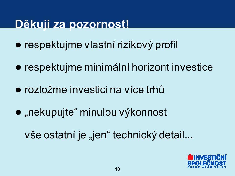 """10 Děkuji za pozornost! ● respektujme vlastní rizikový profil ● respektujme minimální horizont investice ● rozložme investici na více trhů ● """"nekupujt"""