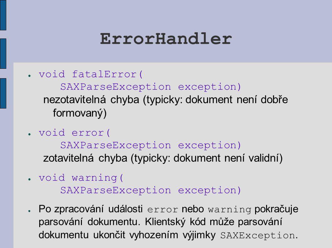 ErrorHandler ● void fatalError( SAXParseException exception) nezotavitelná chyba (typicky: dokument není dobře formovaný) ● void error( SAXParseExcept