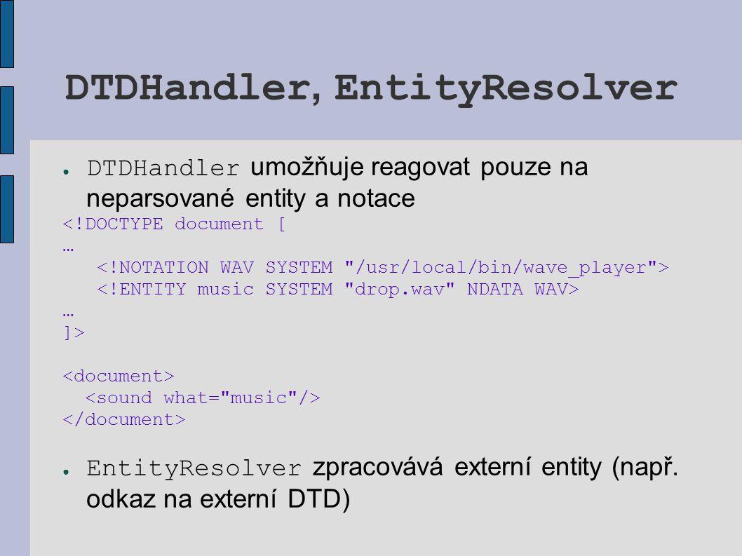 DTDHandler, EntityResolver ● DTDHandler umožňuje reagovat pouze na neparsované entity a notace <!DOCTYPE document [ … … ]> ● EntityResolver zpracovává