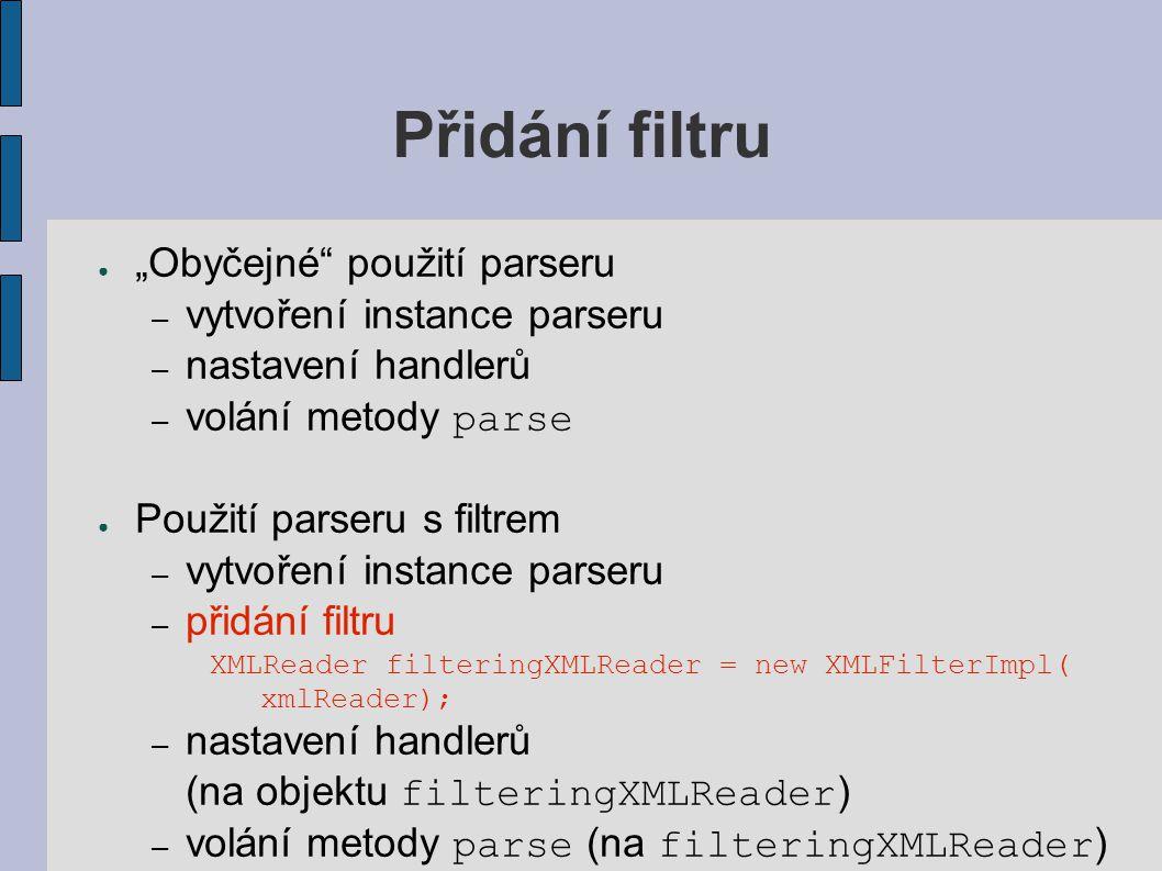 """Přidání filtru ● """"Obyčejné"""" použití parseru – vytvoření instance parseru – nastavení handlerů – volání metody parse ● Použití parseru s filtrem – vytv"""
