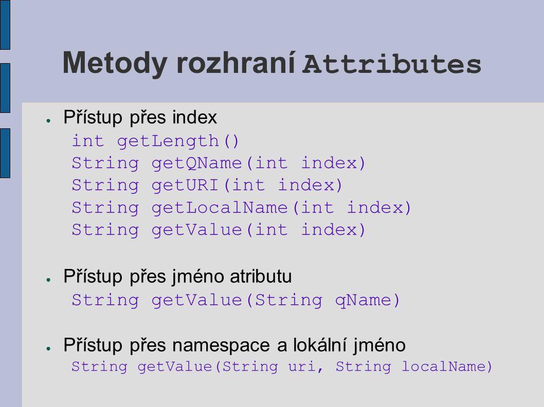 Atributy - dodatky ● Pokud nemá parser zapnutou podporu namespaces, je k dispozici pouze kvalifikované jméno ● Přístup přes kvalifikované jméno nemusí fungovat správně, pokud nemá parser nastavenou vlastnost xmlReader.setFeature( http://xml.org/sax/features/namespace-prefixes , true); ● Rozhraní Attributes existuje až od SAX 2.0, v SAX 1.0 rozhraní AttributeList – bez podpory namespaces (pouze raw names)