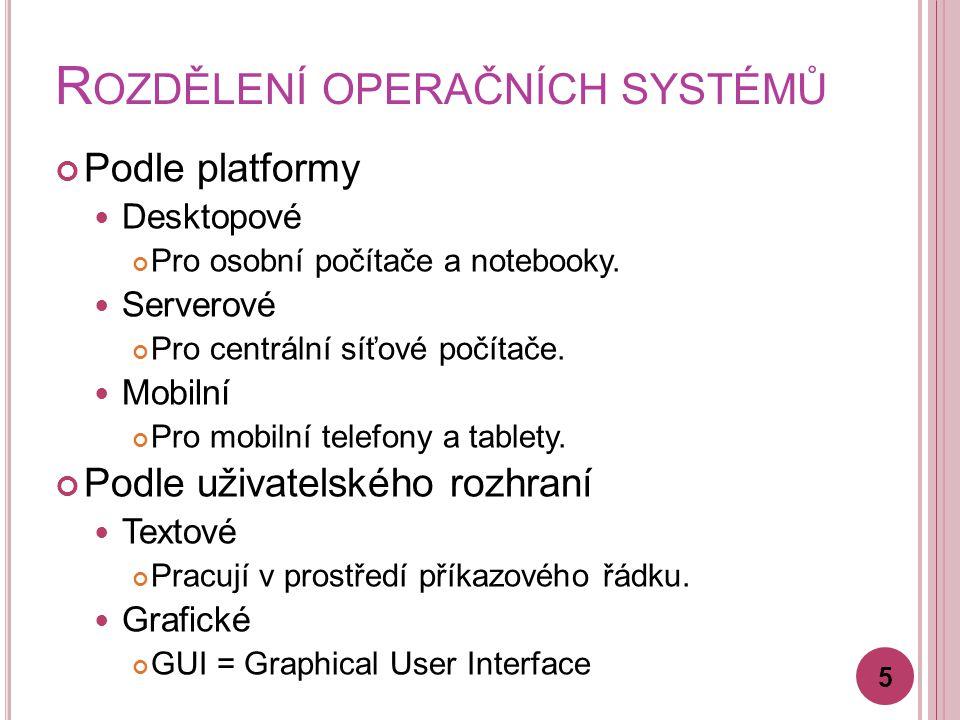 R OZDĚLENÍ OPERAČNÍCH SYSTÉMŮ Podle platformy Desktopové Pro osobní počítače a notebooky. Serverové Pro centrální síťové počítače. Mobilní Pro mobilní