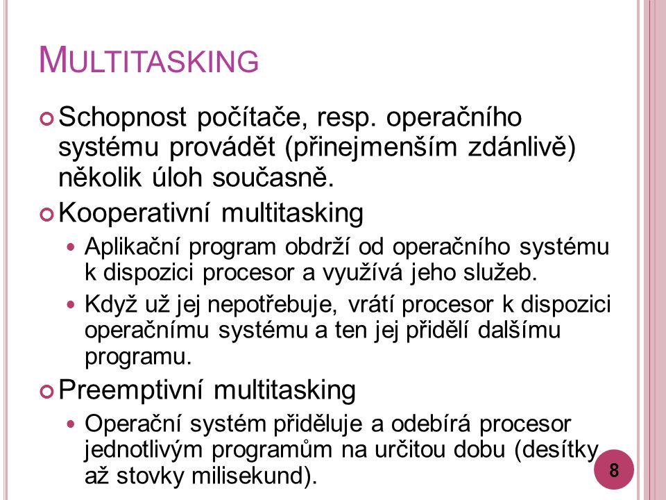 M ULTITASKING Schopnost počítače, resp. operačního systému provádět (přinejmenším zdánlivě) několik úloh současně. Kooperativní multitasking Aplikační
