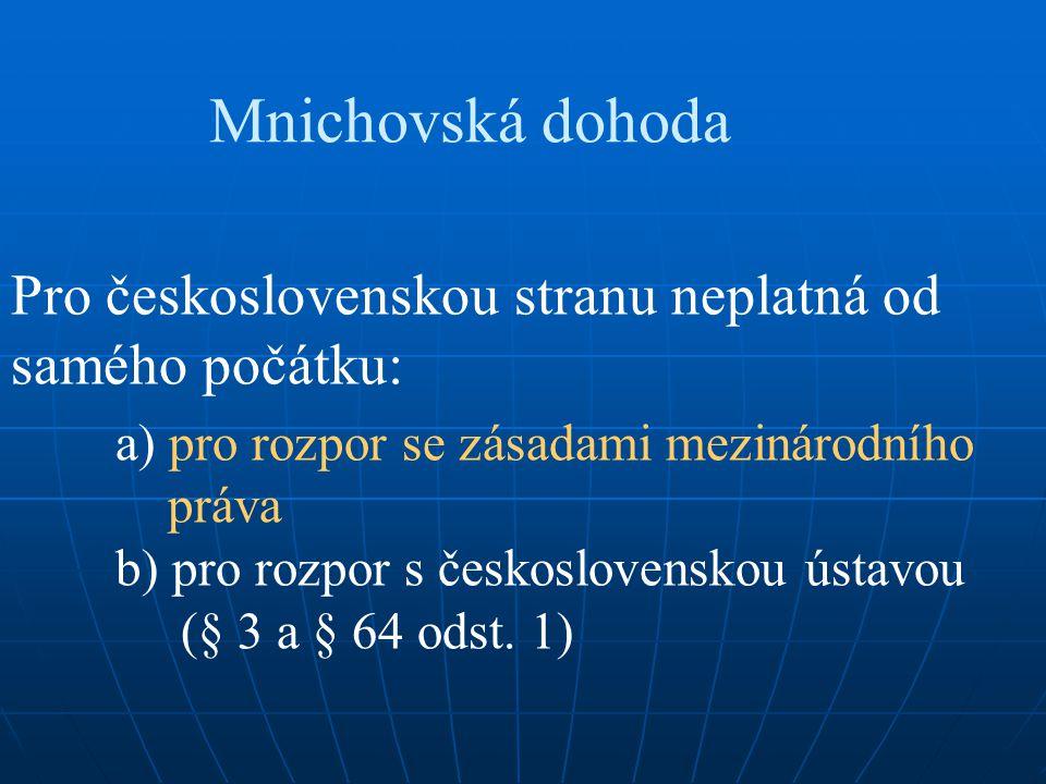 Mnichovská dohoda Pro československou stranu neplatná od samého počátku: a) pro rozpor se zásadami mezinárodního práva b) pro rozpor s československou ústavou (§ 3 a § 64 odst.