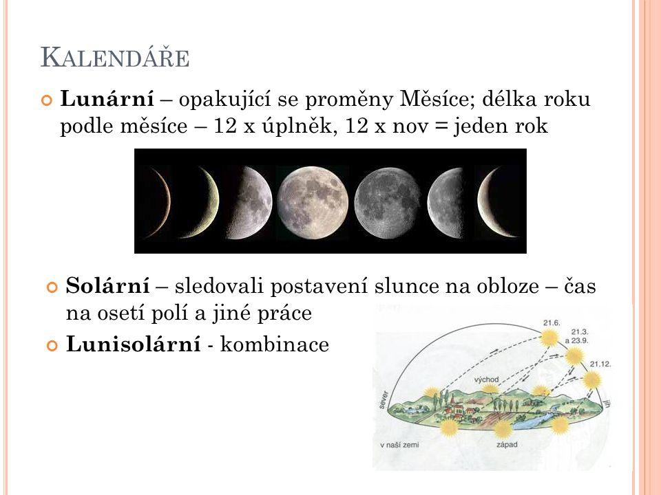 K ALENDÁŘE Lunární – opakující se proměny Měsíce; délka roku podle měsíce – 12 x úplněk, 12 x nov = jeden rok Solární – sledovali postavení slunce na obloze – čas na osetí polí a jiné práce Lunisolární - kombinace