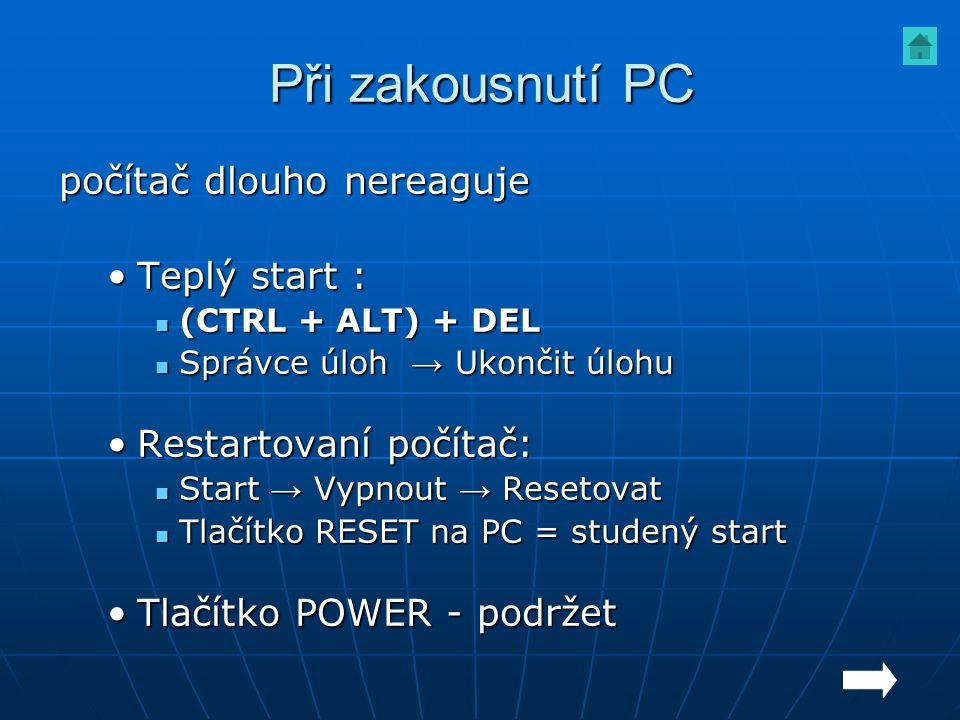 Při zakousnutí PC počítač dlouho nereaguje Teplý start :Teplý start : (CTRL + ALT) + DEL (CTRL + ALT) + DEL Správce úloh → Ukončit úlohu Správce úloh