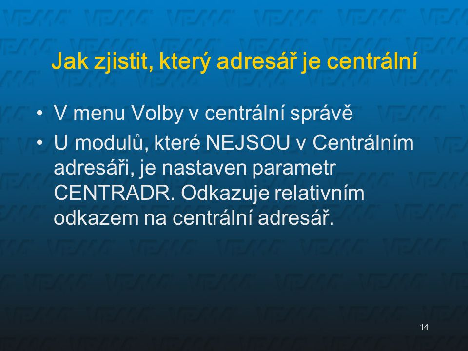 14 Jak zjistit, který adresář je centrální V menu Volby v centrální správě U modulů, které NEJSOU v Centrálním adresáři, je nastaven parametr CENTRADR