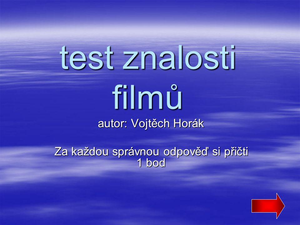 test znalosti filmů autor: Vojtěch Horák Za každou správnou odpověď si přičti 1 bod