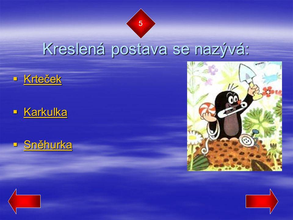 Kreslená postava se nazývá:  Krteček Krteček  Karkulka Karkulka  Sněhurka Sněhurka 5
