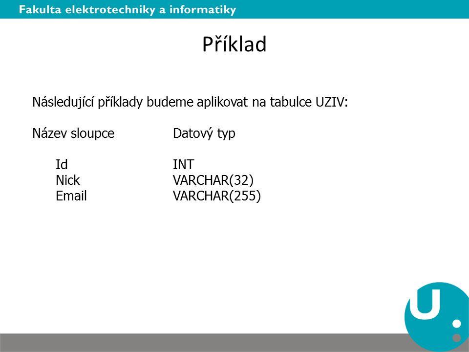 Příklad Následující příklady budeme aplikovat na tabulce UZIV: Název sloupce Datový typ IdINT NickVARCHAR(32) EmailVARCHAR(255)