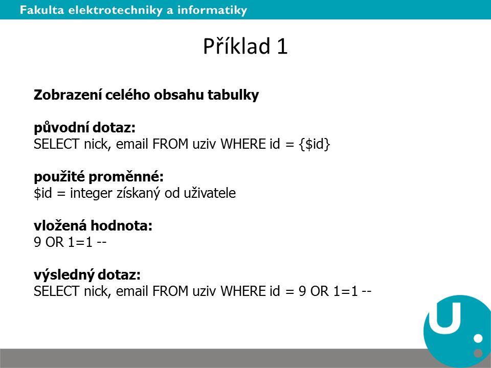 Příklad 1 Zobrazení celého obsahu tabulky původní dotaz: SELECT nick, email FROM uziv WHERE id = {$id} použité proměnné: $id = integer získaný od uživatele vložená hodnota: 9 OR 1=1 -- výsledný dotaz: SELECT nick, email FROM uziv WHERE id = 9 OR 1=1 --