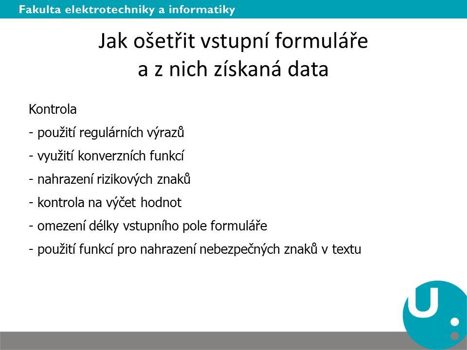 Jak ošetřit vstupní formuláře a z nich získaná data Kontrola - použití regulárních výrazů - využití konverzních funkcí - nahrazení rizikových znaků -