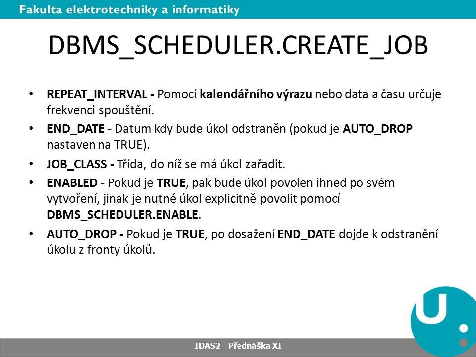DBMS_SCHEDULER.CREATE_JOB REPEAT_INTERVAL - Pomocí kalendářního výrazu nebo data a času určuje frekvenci spouštění. END_DATE - Datum kdy bude úkol ods