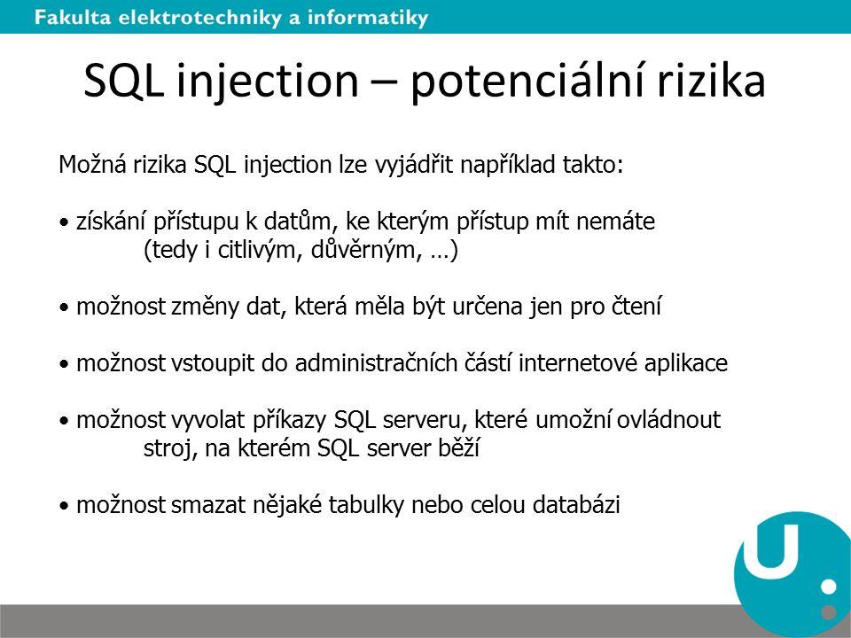 SQL injection – potenciální rizika Možná rizika SQL injection lze vyjádřit například takto: získání přístupu k datům, ke kterým přístup mít nemáte (tedy i citlivým, důvěrným, …) možnost změny dat, která měla být určena jen pro čtení možnost vstoupit do administračních částí internetové aplikace možnost vyvolat příkazy SQL serveru, které umožní ovládnout stroj, na kterém SQL server běží možnost smazat nějaké tabulky nebo celou databázi