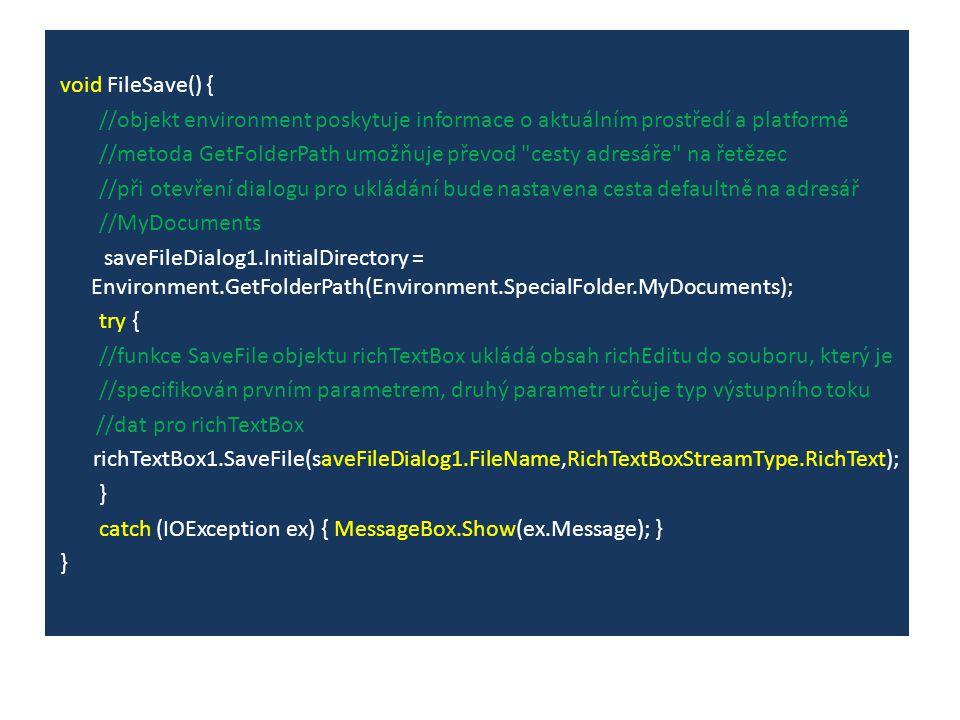 void FileSave() { //objekt environment poskytuje informace o aktuálním prostředí a platformě //metoda GetFolderPath umožňuje převod cesty adresáře na řetězec //při otevření dialogu pro ukládání bude nastavena cesta defaultně na adresář //MyDocuments saveFileDialog1.InitialDirectory = Environment.GetFolderPath(Environment.SpecialFolder.MyDocuments); try { //funkce SaveFile objektu richTextBox ukládá obsah richEditu do souboru, který je //specifikován prvním parametrem, druhý parametr určuje typ výstupního toku //dat pro richTextBox richTextBox1.SaveFile(saveFileDialog1.FileName,RichTextBoxStreamType.RichText); } catch (IOException ex) { MessageBox.Show(ex.Message); } }