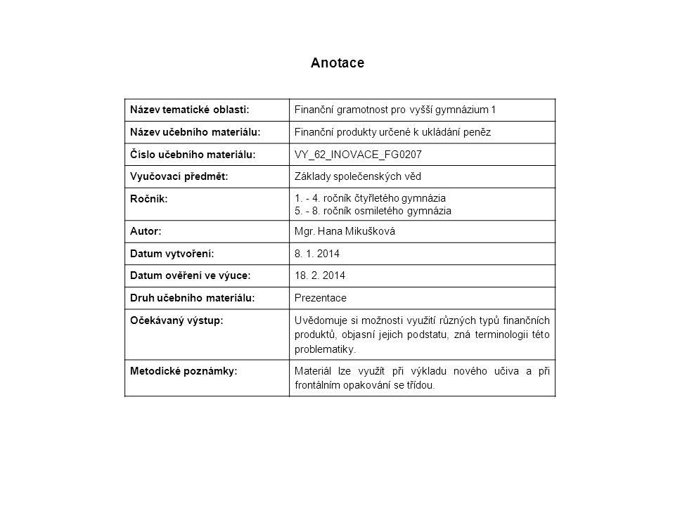 Anotace Název tematické oblasti: Finanční gramotnost pro vyšší gymnázium 1 Název učebního materiálu: Finanční produkty určené k ukládání peněz Číslo u