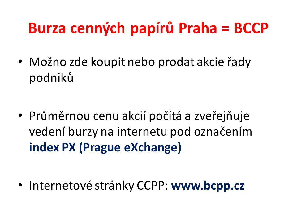 Burza cenných papírů Praha = BCCP Možno zde koupit nebo prodat akcie řady podniků Průměrnou cenu akcií počítá a zveřejňuje vedení burzy na internetu pod označením index PX (Prague eXchange) Internetové stránky CCPP: www.bcpp.cz