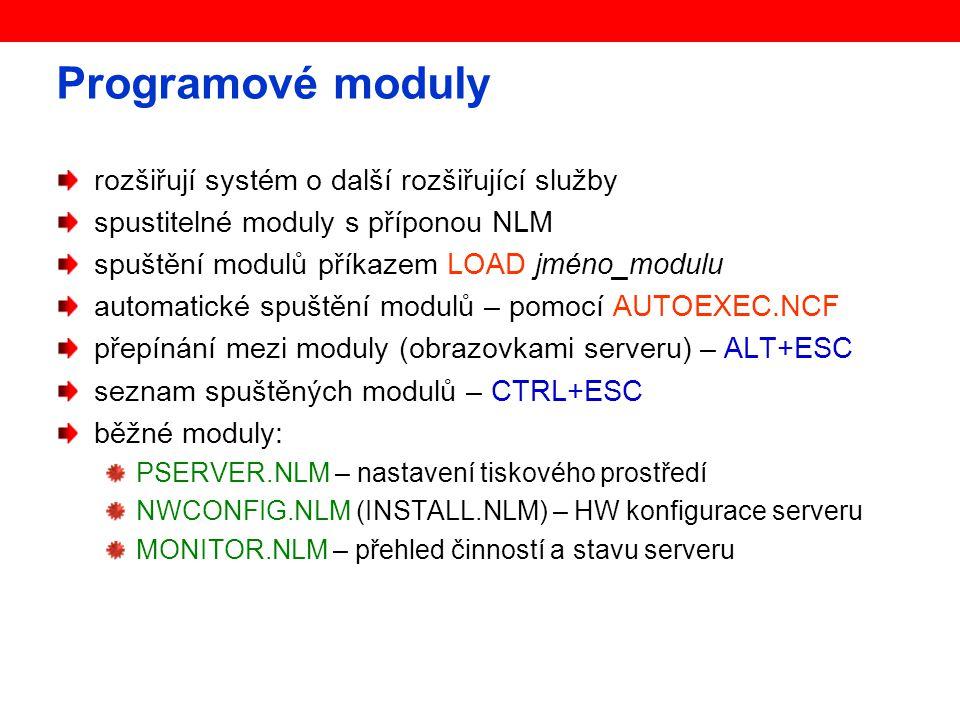 Programové moduly rozšiřují systém o další rozšiřující služby spustitelné moduly s příponou NLM spuštění modulů příkazem LOAD jméno_modulu automatické spuštění modulů – pomocí AUTOEXEC.NCF přepínání mezi moduly (obrazovkami serveru) – ALT+ESC seznam spuštěných modulů – CTRL+ESC běžné moduly: PSERVER.NLM – nastavení tiskového prostředí NWCONFIG.NLM (INSTALL.NLM) – HW konfigurace serveru MONITOR.NLM – přehled činností a stavu serveru